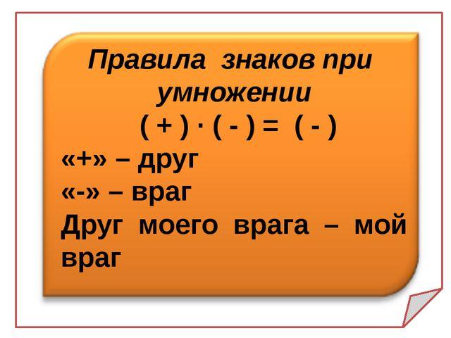 Правила знаков при умножении ( + ) · ( - ) = ( - ) «+» – друг «-» – враг Дру...