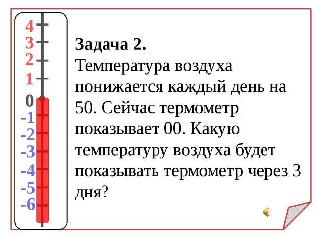 Задача 2. Температура воздуха понижается каждый день на 50. Сейчас термометр...