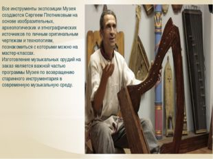 Все инструменты экспозиции Музея создаются Сергеем Плотниковым на основе изоб