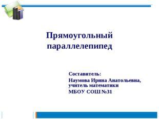 Прямоугольный параллелепипед Составитель: Наумова Ирина Анатольевна, учитель
