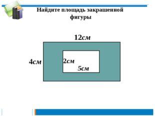 Найдите площадь закрашенной фигуры 12см 4см 2см 5см