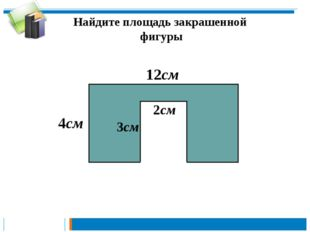 Найдите площадь закрашенной фигуры 4см 12см 3см 2см