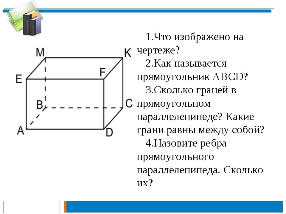 1.Что изображено на чертеже? 2.Как называется прямоугольник АВСD? 3.Сколько г...