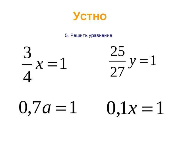Устно 5. Решить уравнение