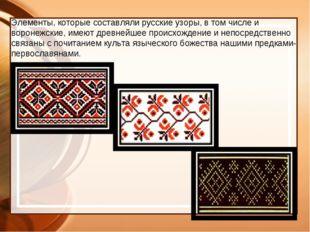 Элементы, которые составляли русские узоры, в том числе и воронежские, имеют
