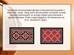 Наиболее используемая фигура в воронежской вышивке и ткачестве - ромб. Чаще в