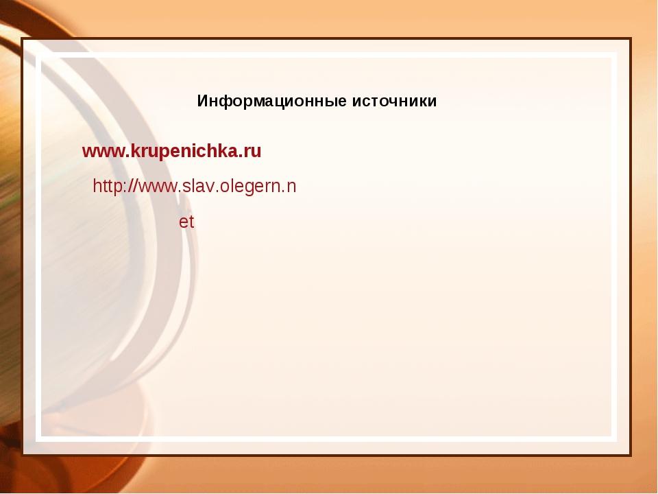 Информационные источники www.krupenichka.ru http://www.slav.olegern.net