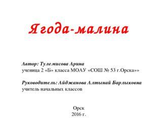 Ягода-малина Автор: Тулемисова Арина ученица 2 «Б» класса МОАУ «СОШ № 53 г.О