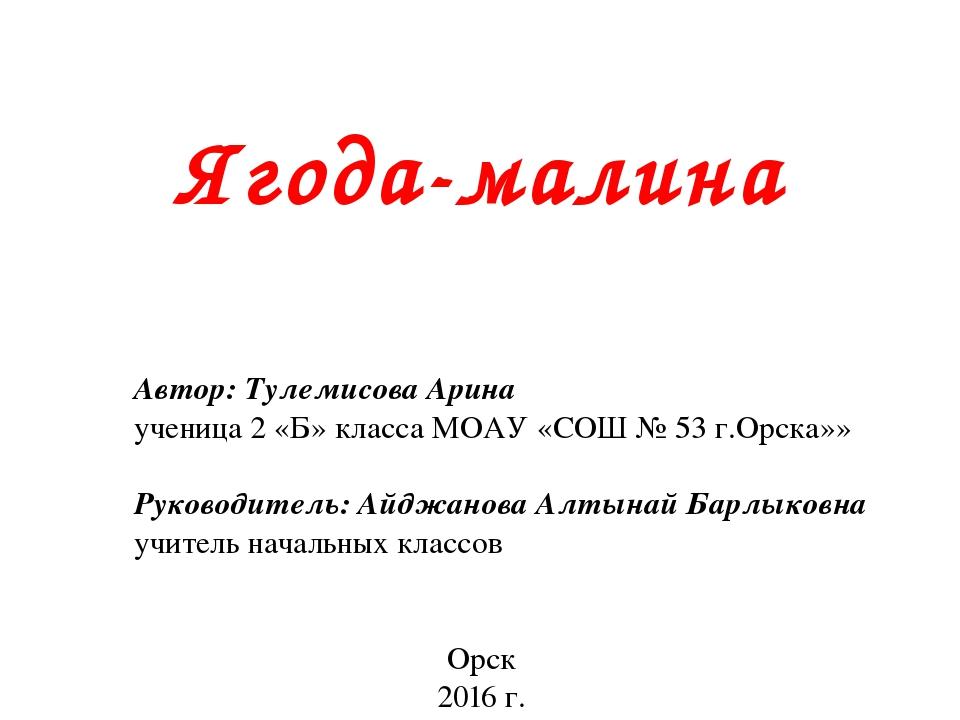 Ягода-малина Автор: Тулемисова Арина ученица 2 «Б» класса МОАУ «СОШ № 53 г.О...