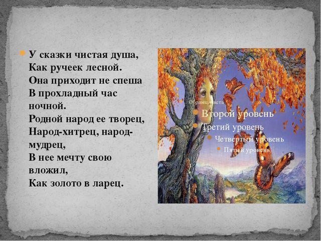 У сказки чистая душа, Как ручеек лесной. Она приходит не спеша В прохладн...