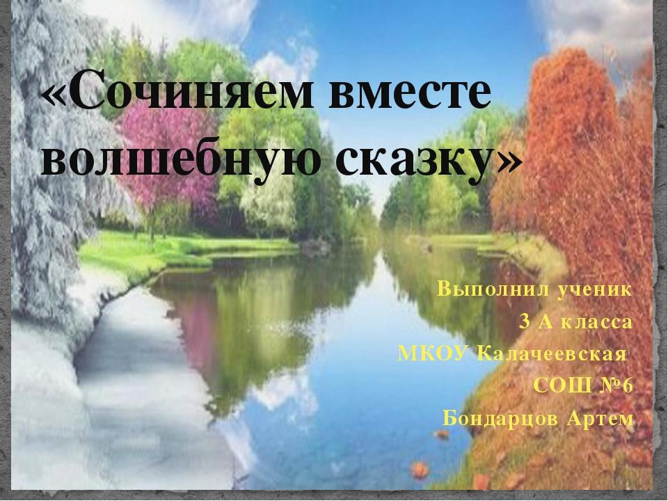 Выполнил ученик 3 А класса МКОУ Калачеевская СОШ №6 Бондарцов Артем «Сочиняем...