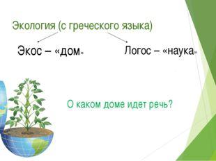 Экология (с греческого языка) Экос – «дом» Логос – «наука» О каком доме идет