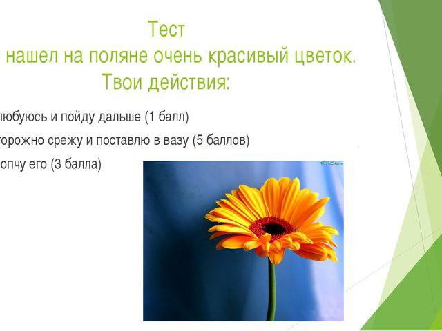 Тест Ты нашел на поляне очень красивый цветок. Твои действия: Полюбуюсь и пой...