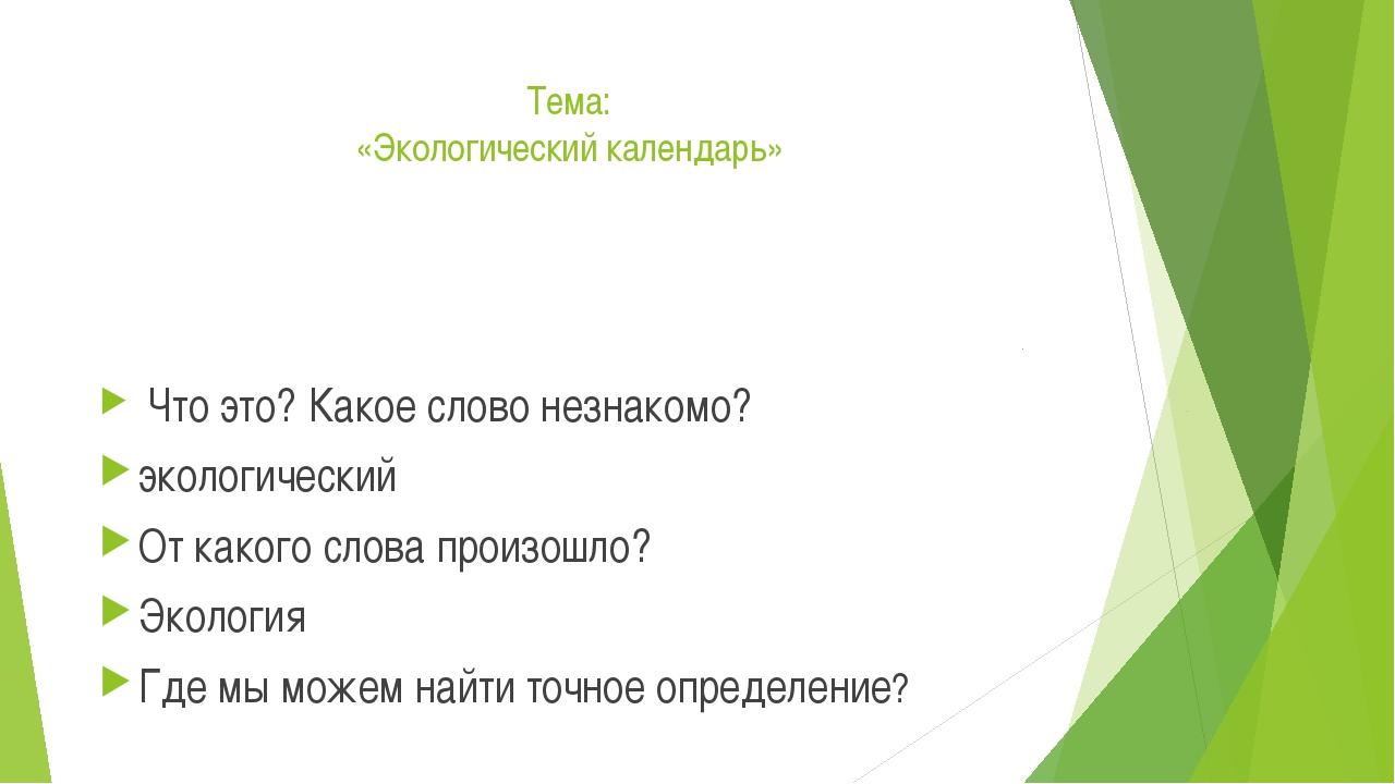 Тема: «Экологический календарь» Что это? Какое слово незнакомо? экологический...