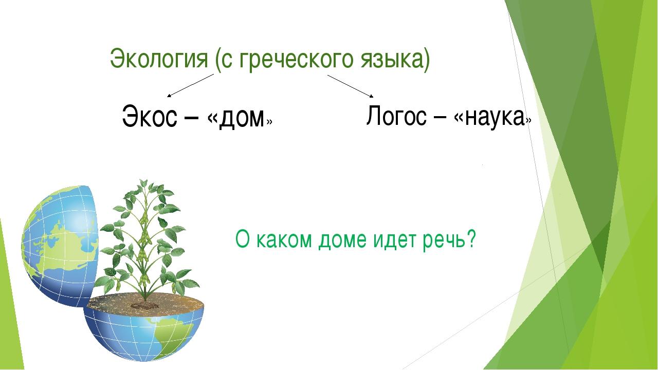 Экология (с греческого языка) Экос – «дом» Логос – «наука» О каком доме идет...