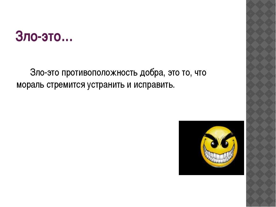 Зло-это… Зло-это противоположность добра, это то, что мораль стремится устра...