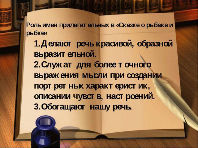 Роль имен прилагательных в «Сказке о рыбаке и рыбке» 1.Делают речь красивой,...
