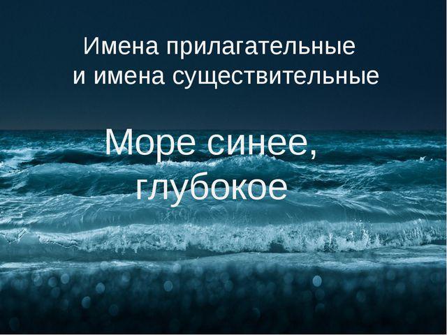 Имена прилагательные и имена существительные Море синее, глубокое