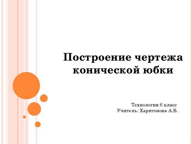Построение чертежа конической юбки Технология 6 класс Учитель: Харитонова А.В.