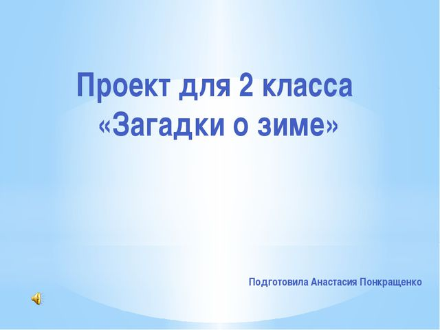 Проект для 2 класса «Загадки о зиме» Подготовила Анастасия Понкращенко