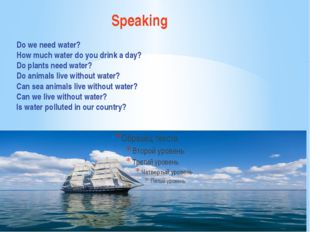 Speaking Do we need water? How much water do you drink a day? Do plants need