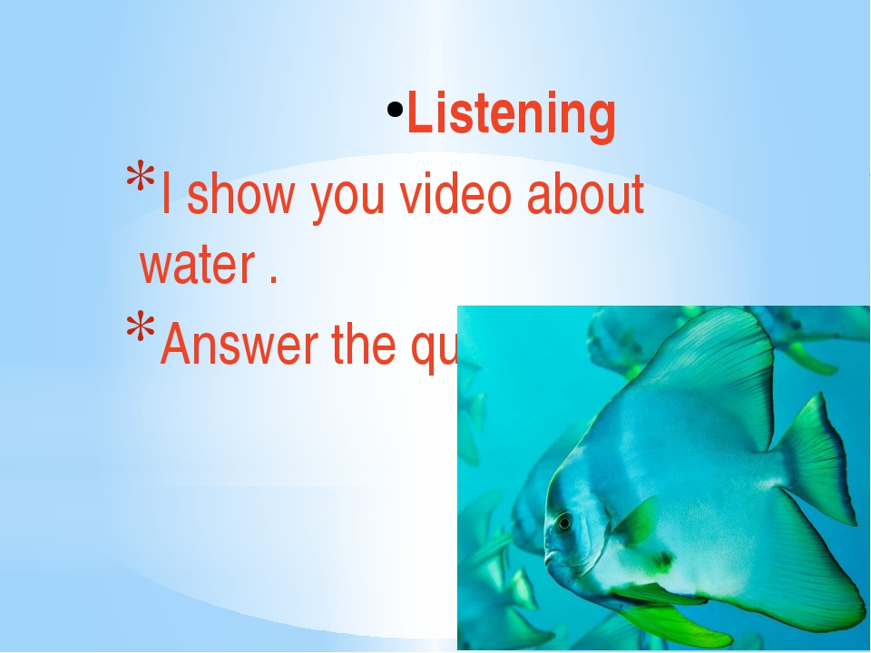 Listening I show you video about water . Answer the questions