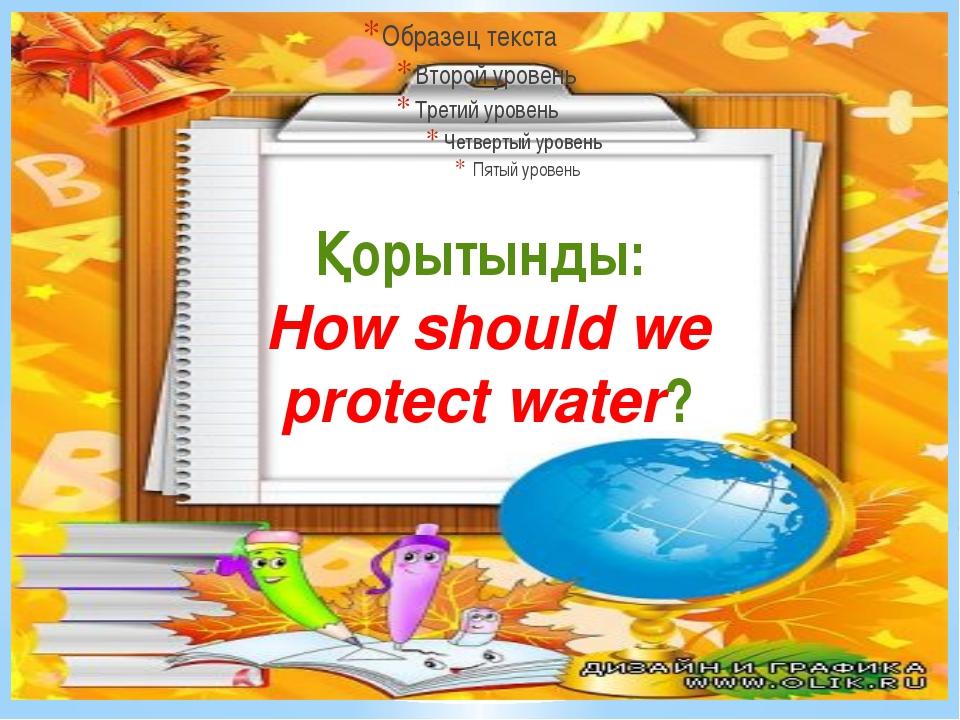 Қорытынды: How should we protect water?