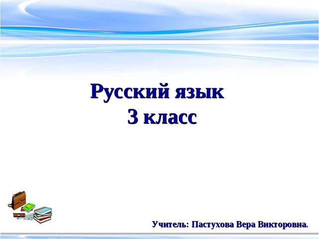 Русский язык 3 класс Учитель: Пастухова Вера Викторовна.