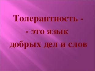 Толерантность -  - это язык  добрых дел и слов