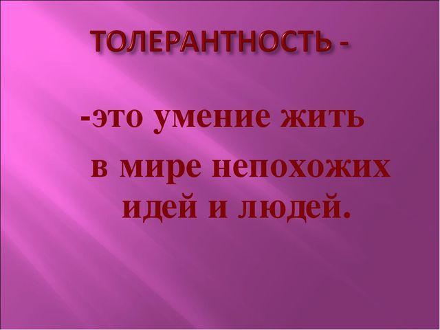 -это умение жить в мире непохожих идей и людей.