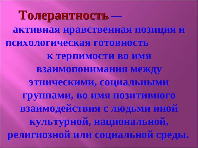 Толерантность — активная нравственная позиция и психологическая готовность к...