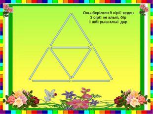 Осы берілген 9 сіріңкеден 3 сіріңке алып, бір үшбұрыш алыңдар