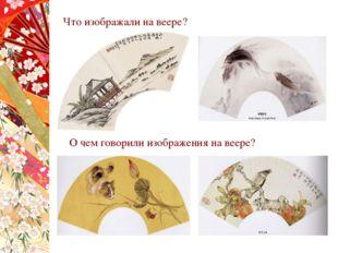 Что изображали на веере? О чем говорили изображения на веере?