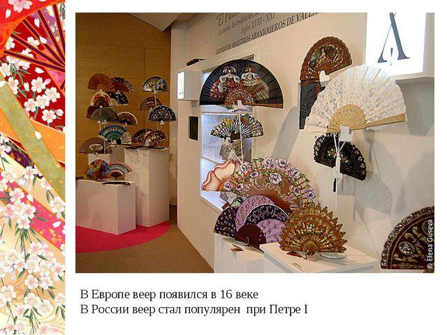 В Европе веер появился в 16 веке В России веер стал популярен при Петре I
