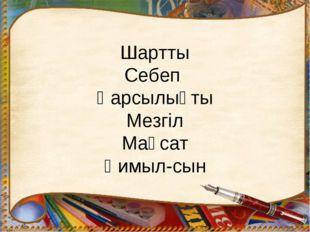 Шартты Себеп Қарсылықты Мезгіл Мақсат Қимыл-сын