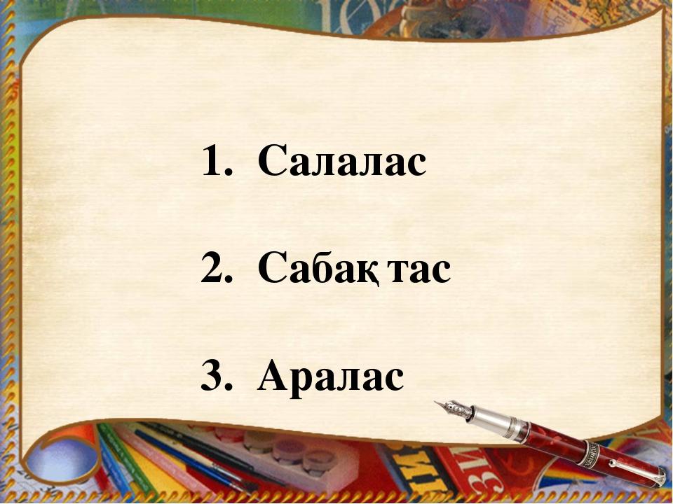 1. Салалас 2. Сабақтас 3. Аралас