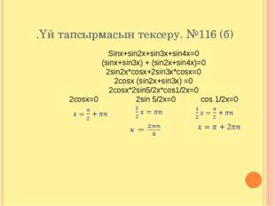 .Үй тапсырмасын тексеру. №116 (б) Sinx+sin2x+sin3x+sin4x=0 (sinx+sin3x) + (si