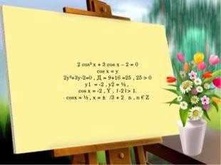 2 cos² x + 3 cos x – 2 = 0 cos x = y 2y²+3y-2=0 , Д = 9+16 =25 , 25 > 0 y1 =