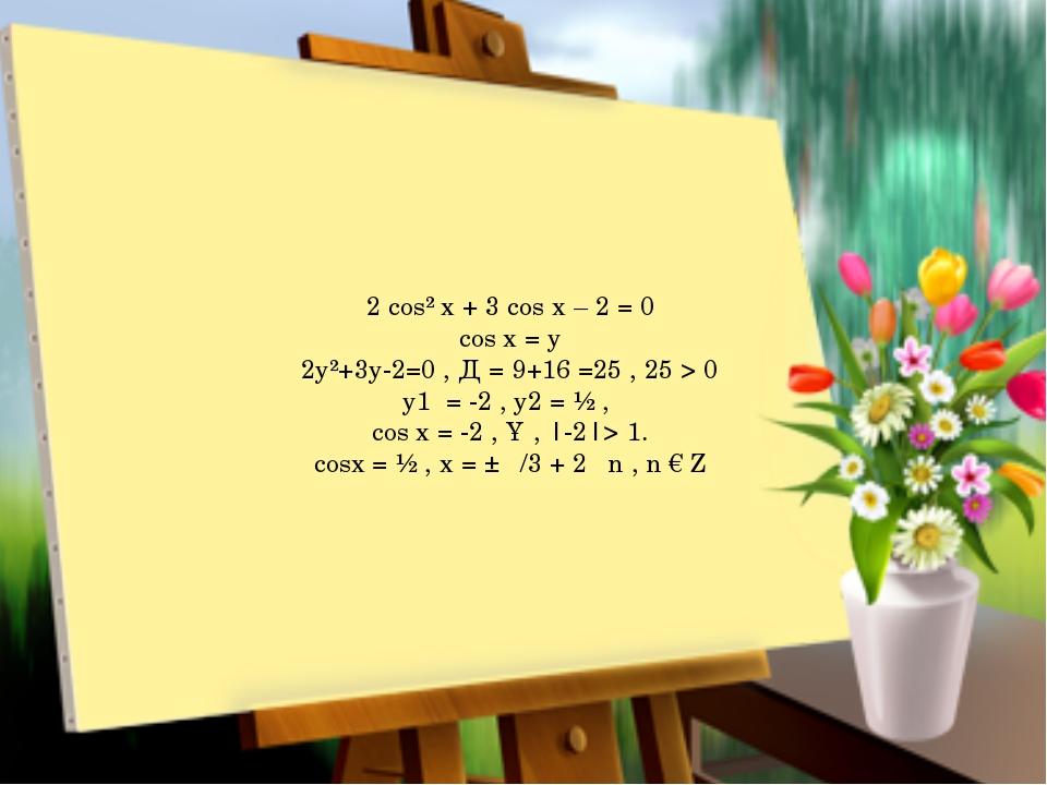2 cos² x + 3 cos x – 2 = 0 cos x = y 2y²+3y-2=0 , Д = 9+16 =25 , 25 > 0 y1 =...