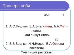 Проверь себя 456 1 1. А.С.Пушкин, Е.А.Благинина, А.А.Фет - поэты. Они пишут с