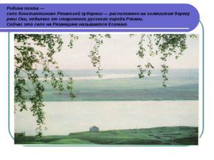 Родина поэта — село Константиново Рязанской губернии — расположено на холмист