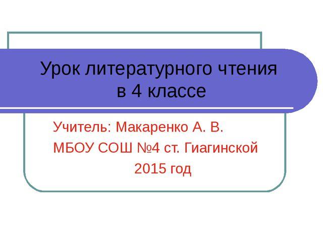 Урок литературного чтения в 4 классе Учитель: Макаренко А. В. МБОУ СОШ №4 ст....