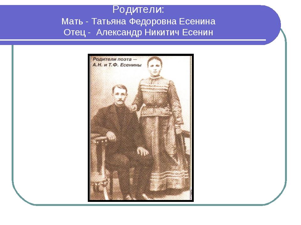 Родители: Мать - Татьяна Федоровна Есенина Отец - Александр Никитич Есенин Ро...