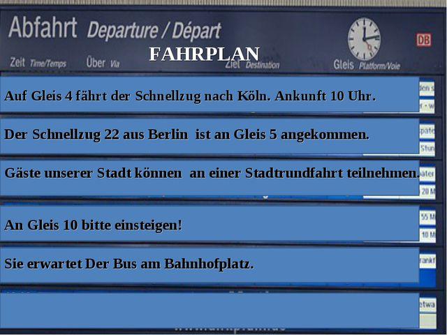 FAHRPLAN Auf Gleis 4 fährt der Schnellzug nach Köln. Ankunft 10 Uhr. Der Schn...