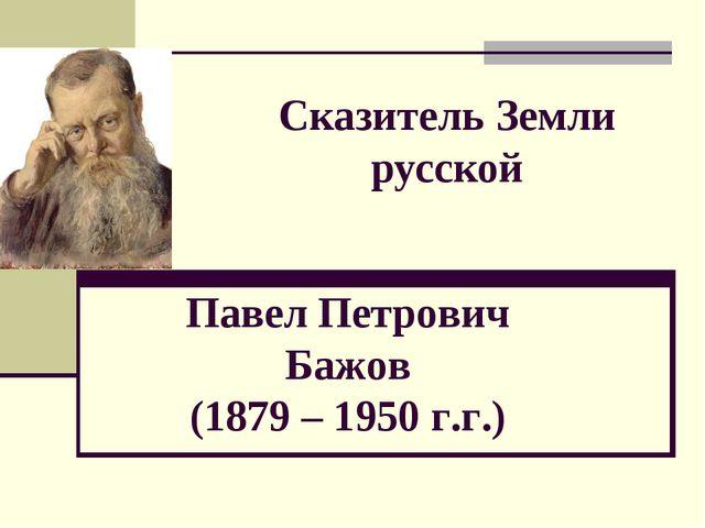 Сказитель Земли русской Павел Петрович Бажов (1879 – 1950 г.г.)