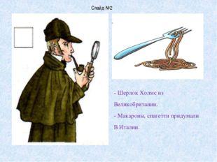 - Шерлок Холмс из Великобритании. - Макароны, спагетти придумали В Италии. Сл
