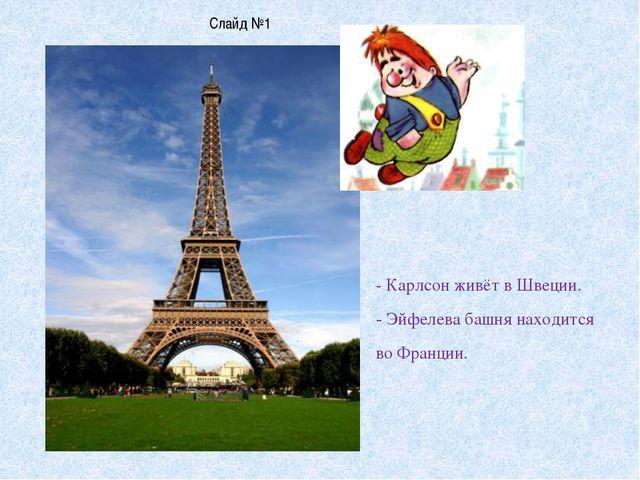 Слайд №1 - Карлсон живёт в Швеции. - Эйфелева башня находится во Франции.