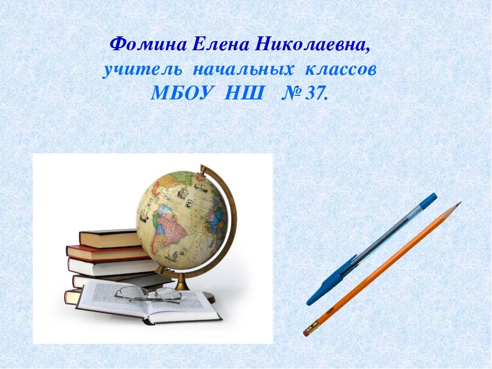 Фомина Елена Николаевна, учитель начальных классов МБОУ НШ № 37.