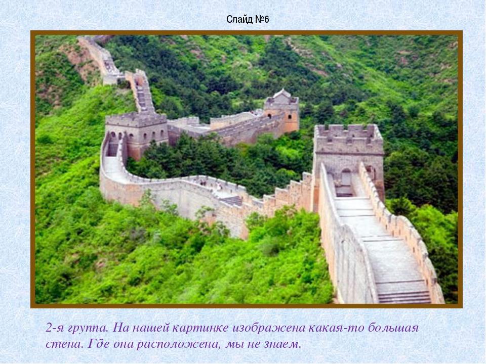 Слайд №6 2-я группа. На нашей картинке изображена какая-то большая стена. Где...