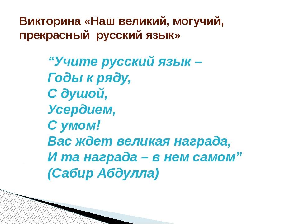 """""""Учите русский язык – Годы к ряду, С душой, Усердием, С умом! Вас ждет велика..."""
